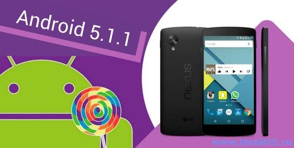 Доступны образы Android 5.1.1 (LMY47V) для Nexus 4, Nexus 7 [2012] (Mobile), Nexus 7 [2013] (Mobile), Nexus Player, Nexus 9 (LMY47X), Nexus 5 (LMY48B), Nexus 10.